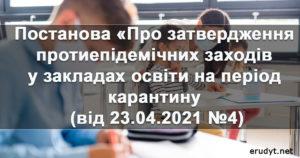 Постанова «Про затвердження протиепідемічних заходів у закладах освіти на період карантину(від 23.04.2021 №4))